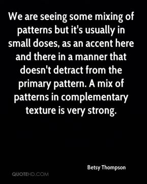 Betsy Thompson - We are seeing some mixing of patterns but it's usually in small doses, as an accent here and there in a manner that doesn't detract from the primary pattern. A mix of patterns in complementary texture is very strong.
