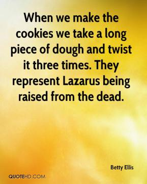 Betty Ellis - When we make the cookies we take a long piece of dough and twist it three times. They represent Lazarus being raised from the dead.