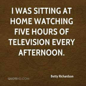 Betty Richardson - I was sitting at home watching five hours of television every afternoon.