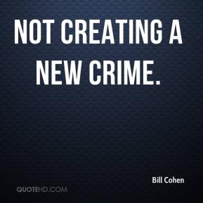 Bill Cohen - not creating a new crime.