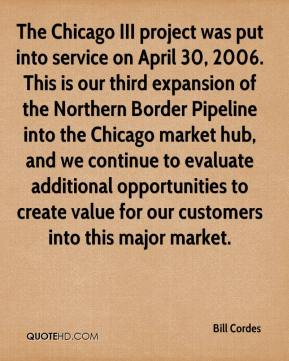 Bill Cordes - The Chicago III project was put into service on April 30, 2006. This is our third expansion of the Northern Border Pipeline into the Chicago market hub, and we continue to evaluate additional opportunities to create value for our customers into this major market.