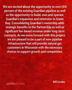 We are excited about the opportunity to own 100 percent of the existing Guardian pipeline as well as the opportunity to build, own and operate Guardian's expansion and extension to Green Bay. Consolidating Guardian's ownership adds strategic benefits to the Partnership as well as significant fee-based revenue under long-term contracts. As we move forward with this project, we are pleased to be a part of new pipeline infrastructure that will provide natural gas customers in Wisconsin with the necessary choices to support growth and competition.