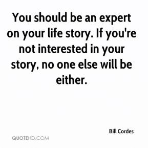 Bill Cordes - You should be an expert on your life story. If you're not interested in your story, no one else will be either.