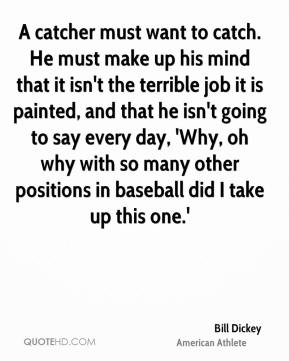 Bill Dickey - A catcher must want to catch. He must make up his mind that it isn't the terrible job it is painted, and that he isn't going to say every day, 'Why, oh why with so many other positions in baseball did I take up this one.'