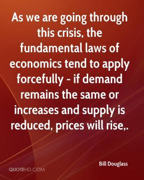 Bill Douglass - As we are going through this crisis, the fundamental laws of economics tend to apply forcefully - if demand remains the same or increases and supply is reduced, prices will rise.