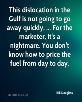 This dislocation in the Gulf is not going to go away quickly, ... For the marketer, it's a nightmare. You don't know how to price the fuel from day to day.