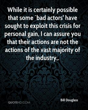 Bill Douglass - While it is certainly possible that some `bad actors' have sought to exploit this crisis for personal gain, I can assure you that their actions are not the actions of the vast majority of the industry.