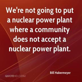 Bill Habermeyer - We're not going to put a nuclear power plant where a community does not accept a nuclear power plant.
