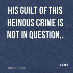 Bill Hill - His guilt of this heinous crime is not in question.