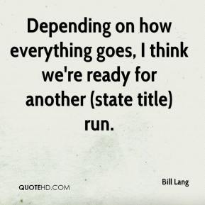 Depending on how everything goes, I think we're ready for another (state title) run.