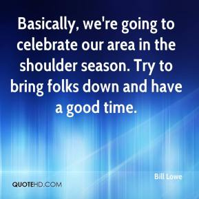 Bill Lowe - Basically, we're going to celebrate our area in the shoulder season. Try to bring folks down and have a good time.