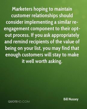 Bill Nussey - Marketers hoping to maintain customer relationships should consider implementing a similar re-engagement component to their opt-out process. If you ask appropriately and remind recipients of the value of being on your list, you may find that enough customers will stay to make it well worth asking.