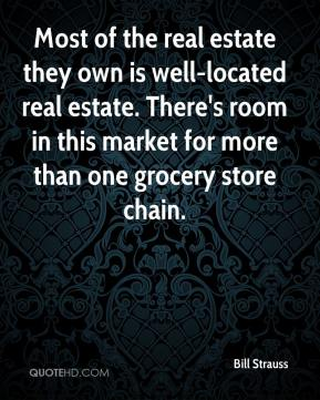 Bill Strauss - Most of the real estate they own is well-located real estate. There's room in this market for more than one grocery store chain.