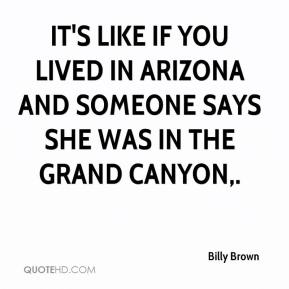 Billy Brown - It's like if you lived in Arizona and someone says she was in the Grand Canyon.
