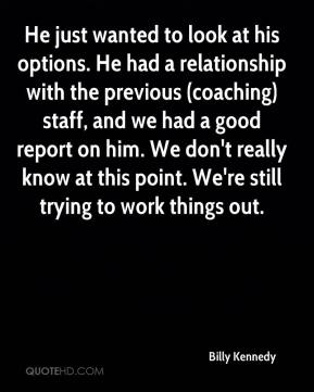 Billy Kennedy - He just wanted to look at his options. He had a relationship with the previous (coaching) staff, and we had a good report on him. We don't really know at this point. We're still trying to work things out.