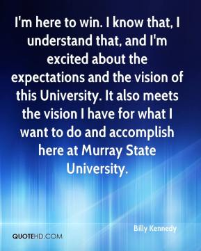 Billy Kennedy - I'm here to win. I know that, I understand that, and I'm excited about the expectations and the vision of this University. It also meets the vision I have for what I want to do and accomplish here at Murray State University.