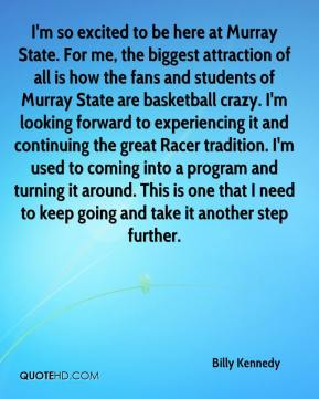 Billy Kennedy - I'm so excited to be here at Murray State. For me, the biggest attraction of all is how the fans and students of Murray State are basketball crazy. I'm looking forward to experiencing it and continuing the great Racer tradition. I'm used to coming into a program and turning it around. This is one that I need to keep going and take it another step further.