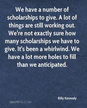 Billy Kennedy - We have a number of scholarships to give. A lot of things are still working out. We're not exactly sure how many scholarships we have to give. It's been a whirlwind. We have a lot more holes to fill than we anticipated.