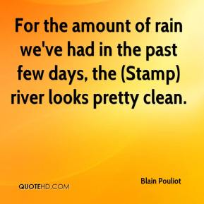 Blain Pouliot - For the amount of rain we've had in the past few days, the (Stamp) river looks pretty clean.