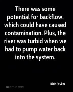 Blain Pouliot - There was some potential for backflow, which could have caused contamination. Plus, the river was turbid when we had to pump water back into the system.