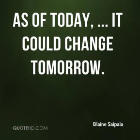 Blaine Saipaia - As of today, ... It could change tomorrow.