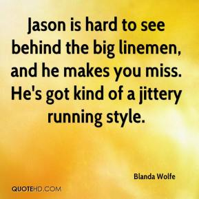 Blanda Wolfe - Jason is hard to see behind the big linemen, and he makes you miss. He's got kind of a jittery running style.