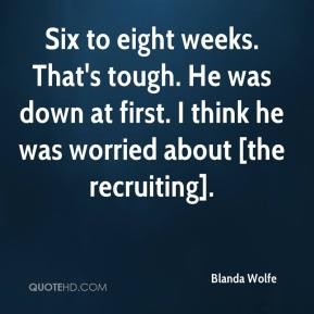 Blanda Wolfe - Six to eight weeks. That's tough. He was down at first. I think he was worried about [the recruiting].