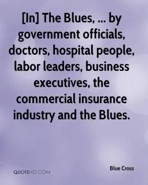 Blue Cross - [In] The Blues, ... by government officials, doctors, hospital people, labor leaders, business executives, the commercial insurance industry and the Blues.