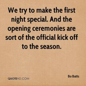 We try to make the first night special. And the opening ceremonies are sort of the official kick off to the season.