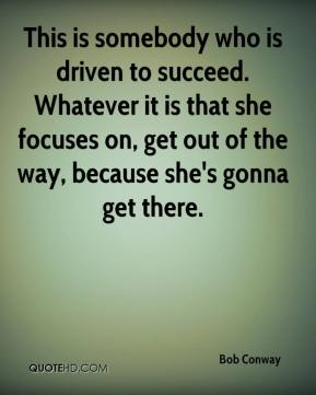 Bob Conway - This is somebody who is driven to succeed. Whatever it is that she focuses on, get out of the way, because she's gonna get there.