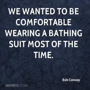 Bob Conway - We wanted to be comfortable wearing a bathing suit most of the time.