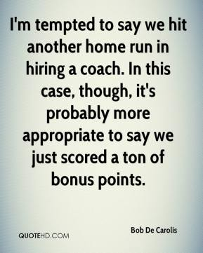 Bob De Carolis - I'm tempted to say we hit another home run in hiring a coach. In this case, though, it's probably more appropriate to say we just scored a ton of bonus points.