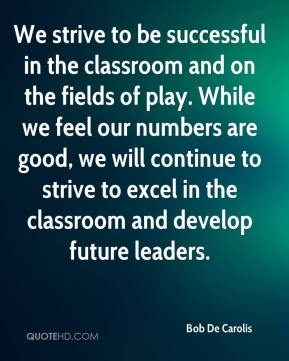 Bob De Carolis - We strive to be successful in the classroom and on the fields of play. While we feel our numbers are good, we will continue to strive to excel in the classroom and develop future leaders.