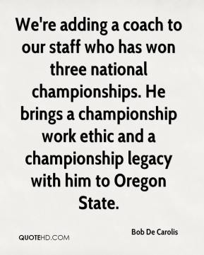 Bob De Carolis - We're adding a coach to our staff who has won three national championships. He brings a championship work ethic and a championship legacy with him to Oregon State.