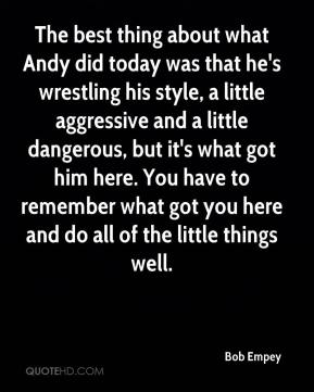 Bob Empey - The best thing about what Andy did today was that he's wrestling his style, a little aggressive and a little dangerous, but it's what got him here. You have to remember what got you here and do all of the little things well.