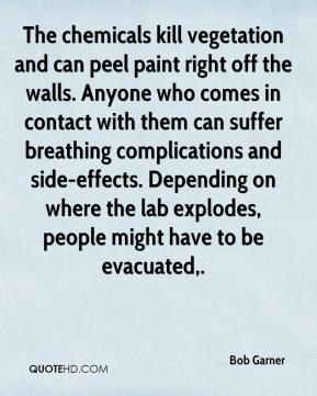 Bob Garner - The chemicals kill vegetation and can peel paint right off the walls. Anyone who comes in contact with them can suffer breathing complications and side-effects. Depending on where the lab explodes, people might have to be evacuated.