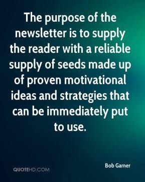 Bob Garner - The purpose of the newsletter is to supply the reader with a reliable supply of seeds made up of proven motivational ideas and strategies that can be immediately put to use.