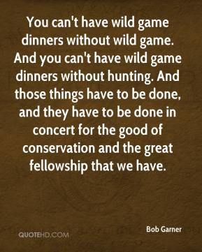 You can't have wild game dinners without wild game. And you can't have wild game dinners without hunting. And those things have to be done, and they have to be done in concert for the good of conservation and the great fellowship that we have.