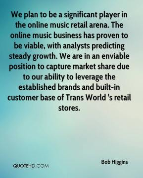 Bob Higgins - We plan to be a significant player in the online music retail arena. The online music business has proven to be viable, with analysts predicting steady growth. We are in an enviable position to capture market share due to our ability to leverage the established brands and built-in customer base of Trans World 's retail stores.