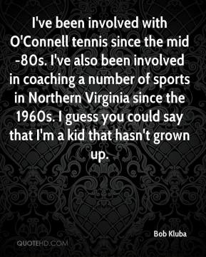 Bob Kluba - I've been involved with O'Connell tennis since the mid-80s. I've also been involved in coaching a number of sports in Northern Virginia since the 1960s. I guess you could say that I'm a kid that hasn't grown up.