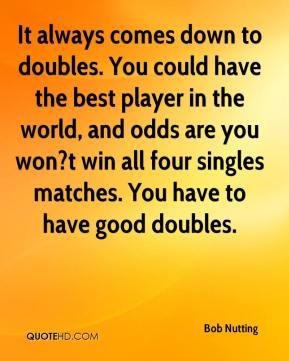 It always comes down to doubles. You could have the best player in the world, and odds are you won?t win all four singles matches. You have to have good doubles.