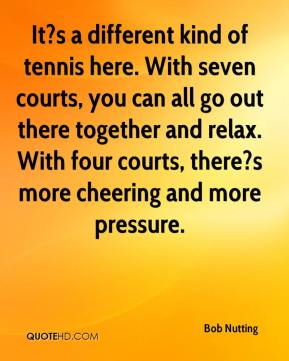 It?s a different kind of tennis here. With seven courts, you can all go out there together and relax. With four courts, there?s more cheering and more pressure.