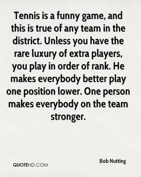 Tennis is a funny game, and this is true of any team in the district. Unless you have the rare luxury of extra players, you play in order of rank. He makes everybody better play one position lower. One person makes everybody on the team stronger.