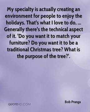 Bob Pranga - My specialty is actually creating an environment for people to enjoy the holidays. That's what I love to do, ... Generally there's the technical aspect of it. 'Do you want it to match your furniture? Do you want it to be a traditional Christmas tree? What is the purpose of the tree?'.