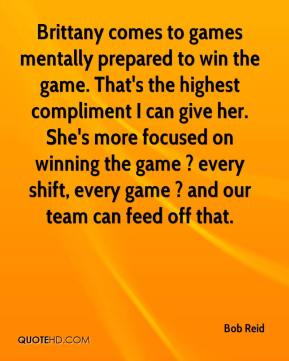 Brittany comes to games mentally prepared to win the game. That's the highest compliment I can give her. She's more focused on winning the game ? every shift, every game ? and our team can feed off that.