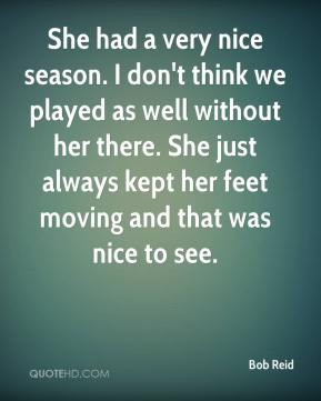 She had a very nice season. I don't think we played as well without her there. She just always kept her feet moving and that was nice to see.