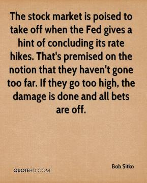 Bob Sitko - The stock market is poised to take off when the Fed gives a hint of concluding its rate hikes. That's premised on the notion that they haven't gone too far. If they go too high, the damage is done and all bets are off.