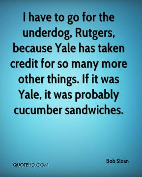 Bob Sloan - I have to go for the underdog, Rutgers, because Yale has taken credit for so many more other things. If it was Yale, it was probably cucumber sandwiches.