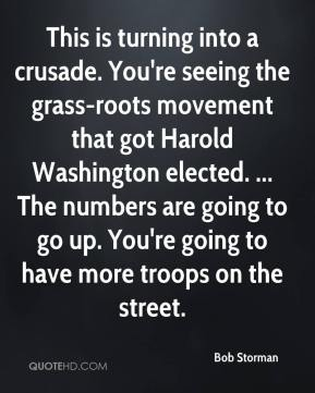 Bob Storman - This is turning into a crusade. You're seeing the grass-roots movement that got Harold Washington elected. ... The numbers are going to go up. You're going to have more troops on the street.