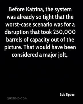Bob Tippee - Before Katrina, the system was already so tight that the worst-case scenario was for a disruption that took 250,000 barrels of capacity out of the picture. That would have been considered a major jolt.